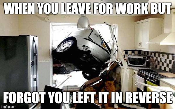 WHEN YOU LEAVE FOR WORK BUT FORGOT YOU LEFT IT IN REVERSE | image tagged in car accident | made w/ Imgflip meme maker