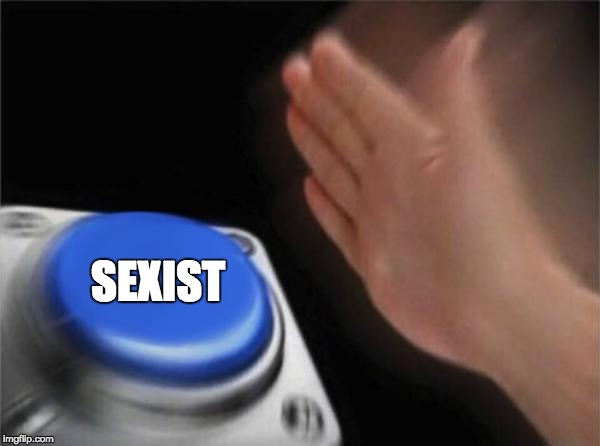 Blank Nut Button Meme | SEXIST | image tagged in memes,blank nut button | made w/ Imgflip meme maker
