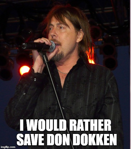 I WOULD RATHER SAVE DON DOKKEN | made w/ Imgflip meme maker
