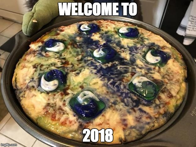 WELCOME TO 2018 | image tagged in tide pod pizza | made w/ Imgflip meme maker