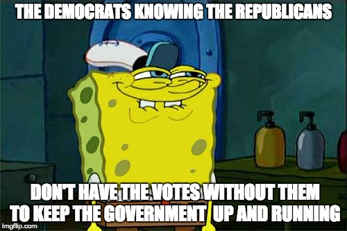 Dont You Squidward Meme | THE DEMOCRATS KNOWING THE REPUBLICANS DON'T HAVE THE VOTES WITHOUT THEM TO KEEP THE GOVERNMENT  UP AND RUNNING | image tagged in memes,dont you squidward | made w/ Imgflip meme maker