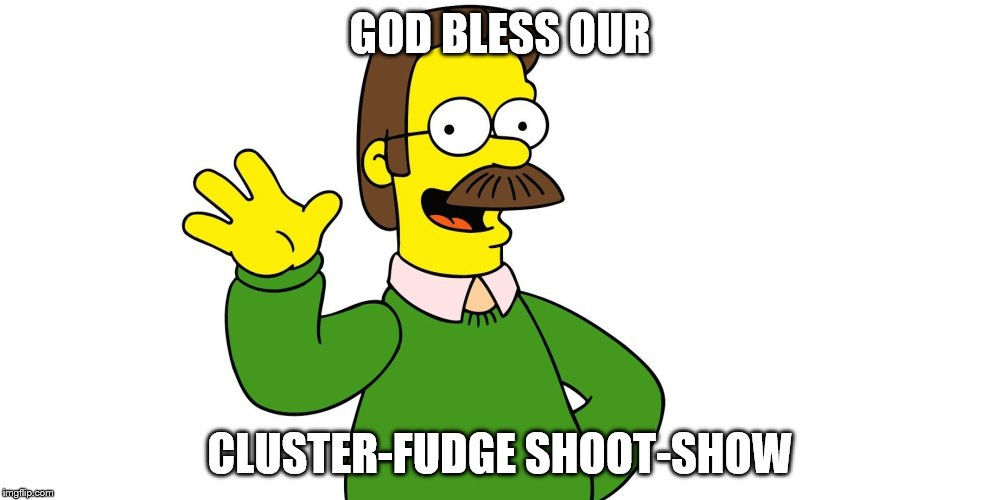 Ned Flanders Wave | GOD BLESS OUR CLUSTER-FUDGE SHOOT-SHOW | image tagged in ned flanders wave | made w/ Imgflip meme maker