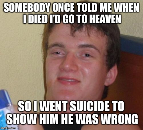 10 Guy Meme | SOMEBODY ONCE TOLD ME WHEN I DIED I'D GO TO HEAVEN SO I WENT SUICIDE TO SHOW HIM HE WAS WRONG | image tagged in memes,10 guy | made w/ Imgflip meme maker