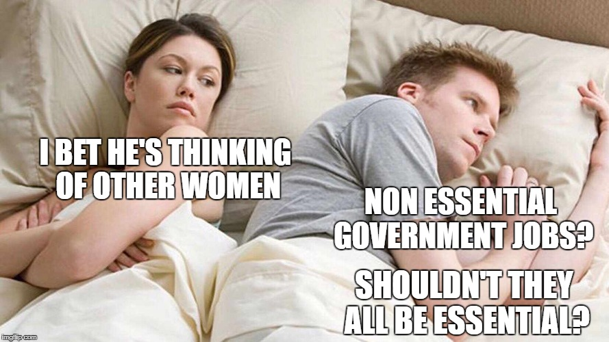 If it's not essential then it should be a private sector job. |  I BET HE'S THINKING OF OTHER WOMEN; NON ESSENTIAL GOVERNMENT JOBS? SHOULDN'T THEY ALL BE ESSENTIAL? | image tagged in i bet he's thinking about other women,government,government shutdown | made w/ Imgflip meme maker