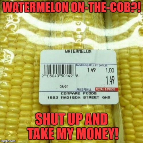 Did you ever see the episode of Gilligan when they found mutated seeds? | WATERMELON ON-THE-COB?! SHUT UP AND TAKE MY MONEY! | image tagged in watermelon,corn,mistake,labels,grocery store,gilligan's island | made w/ Imgflip meme maker