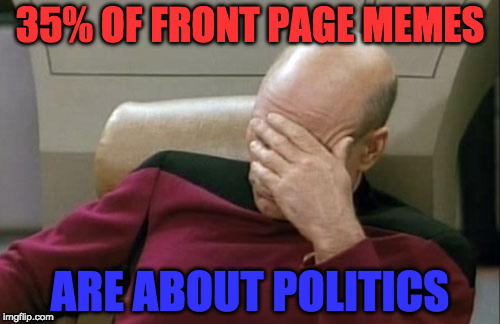 what is imgflip been reduced to? we need more funny cats | 35% OF FRONT PAGE MEMES ARE ABOUT POLITICS | image tagged in memes,captain picard facepalm,stupid politics | made w/ Imgflip meme maker