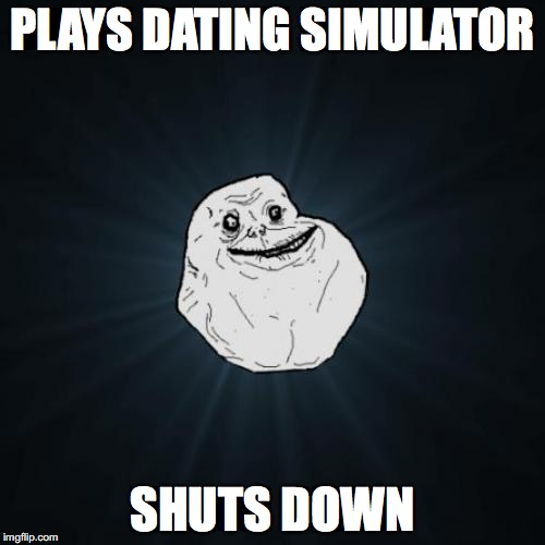 Forever Alone Meme | PLAYS DATING SIMULATOR SHUTS DOWN | image tagged in memes,forever alone | made w/ Imgflip meme maker