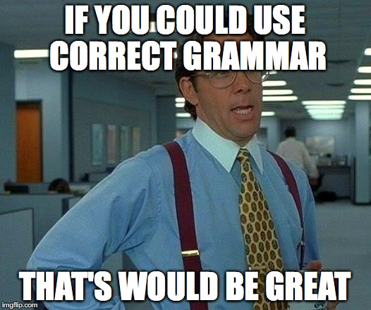 That Would Be Great Meme | IF YOU COULD USE CORRECT GRAMMAR THAT'S WOULD BE GREAT | image tagged in memes,that would be great,grammar | made w/ Imgflip meme maker
