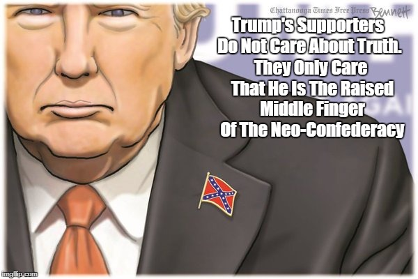 Trump's Supporters Do Not Care About Truth. They Only Care That He Is The Raised Middle Finger Of The Neo-Confederacy | made w/ Imgflip meme maker