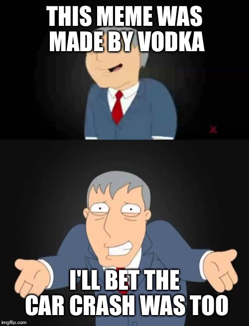 THIS MEME WAS MADE BY VODKA I'LL BET THE CAR CRASH WAS TOO | made w/ Imgflip meme maker