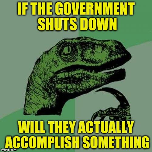 Philosoraptor Meme | IF THE GOVERNMENT SHUTS DOWN WILL THEY ACTUALLY ACCOMPLISH SOMETHING | image tagged in memes,philosoraptor | made w/ Imgflip meme maker