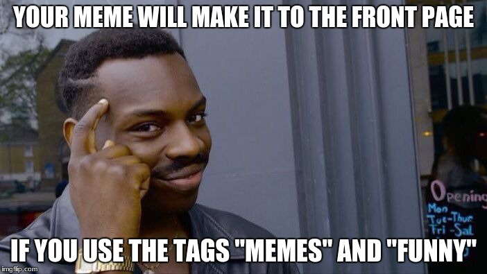 "If there's a trend, there's how to cheat the system... | YOUR MEME WILL MAKE IT TO THE FRONT PAGE IF YOU USE THE TAGS ""MEMES"" AND ""FUNNY"" 