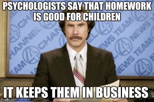 Ron Burgundy Meme | PSYCHOLOGISTS SAY THAT HOMEWORK IS GOOD FOR CHILDREN IT KEEPS THEM IN BUSINESS | image tagged in memes,ron burgundy | made w/ Imgflip meme maker