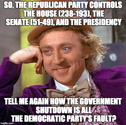 Creepy Condescending Wonka | SO, THE REPUBLICAN PARTY CONTROLS THE HOUSE (238-193), THE SENATE (51-49), AND THE PRESIDENCY TELL ME AGAIN HOW THE GOVERNMENT SHUTDOWN IS A | image tagged in memes,creepy condescending wonka | made w/ Imgflip meme maker