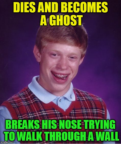 Bad Luck Brian Meme | DIES AND BECOMES A GHOST BREAKS HIS NOSE TRYING TO WALK THROUGH A WALL | image tagged in memes,bad luck brian | made w/ Imgflip meme maker