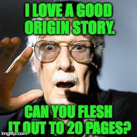 I LOVE A GOOD ORIGIN STORY. CAN YOU FLESH IT OUT TO 20 PAGES? | made w/ Imgflip meme maker