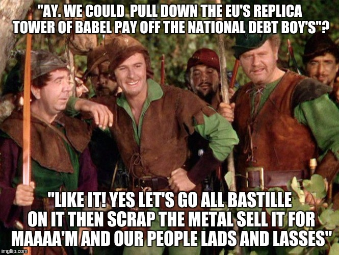 "LET'S Leave The EU'Hooo Hoooo | ""AY. WE COULD  PULL DOWN THE EU'S REPLICA TOWER OF BABEL PAY OFF THE NATIONAL DEBT BOY'S""? ""LIKE IT! YES LET'S GO ALL BASTILLE ON IT THEN SC 