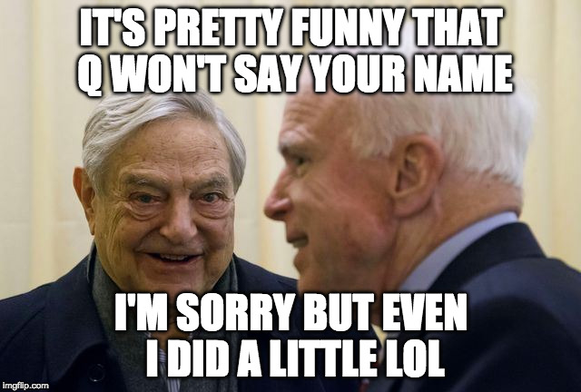 IT'S PRETTY FUNNY THAT Q WON'T SAY YOUR NAME I'M SORRY BUT EVEN I DID A LITTLE LOL | image tagged in mccain soros | made w/ Imgflip meme maker