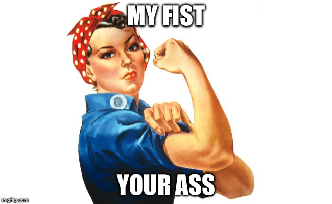 Any questions? | MY FIST YOUR ASS | image tagged in we can do it girl power | made w/ Imgflip meme maker