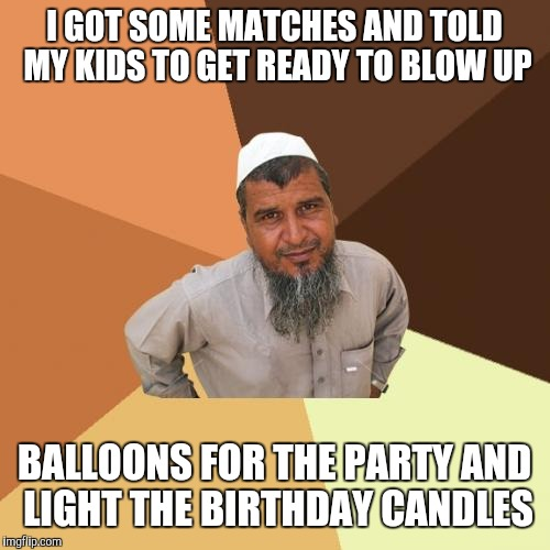 Ordinary Muslim Man | I GOT SOME MATCHES AND TOLD MY KIDS TO GET READY TO BLOW UP BALLOONS FOR THE PARTY AND LIGHT THE BIRTHDAY CANDLES | image tagged in memes,ordinary muslim man | made w/ Imgflip meme maker