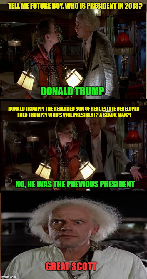 Gotta remember this was 1955 | TELL ME FUTURE BOY. WHO IS PRESIDENT IN 2018? DONALD TRUMP DONALD TRUMP?! THE RETARDED SON OF REAL ESTATE DEVELOPER FRED TRUMP?! WHO'S VICE  | image tagged in memes,back in my day,back to the future,doc brown marty mcfly | made w/ Imgflip meme maker