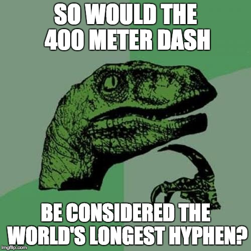 Philosoraptor Meme | SO WOULD THE 400 METER DASH BE CONSIDERED THE WORLD'S LONGEST HYPHEN? | image tagged in memes,philosoraptor | made w/ Imgflip meme maker