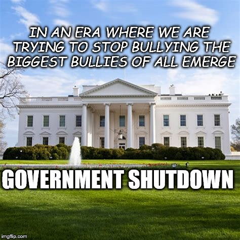 Government Shutdown | IN AN ERA WHERE WE ARE TRYING TO STOP BULLYING THE BIGGEST BULLIES OF ALL EMERGE GOVERNMENT SHUTDOWN | image tagged in whitehouse,government shutdown,bullying | made w/ Imgflip meme maker