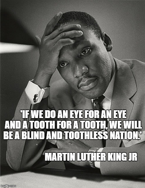eye for an eye | 'IF WE DO AN EYE FOR AN EYE AND A TOOTH FOR A TOOTH, WE WILL BE A BLIND AND TOOTHLESS NATION.'                                               | image tagged in martin luther king jr facepalm,eye for an eye,retribution,vengeance | made w/ Imgflip meme maker