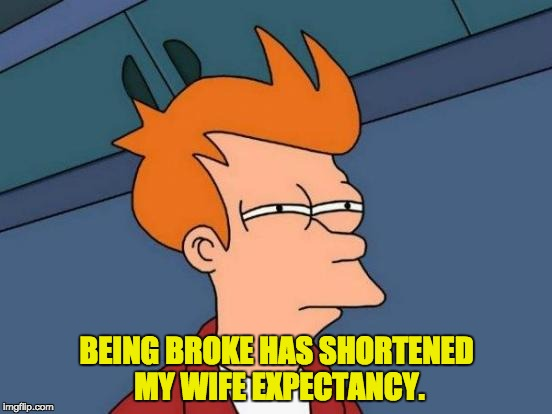 Futurama Fry Meme | BEING BROKE HAS SHORTENED MY WIFE EXPECTANCY. | image tagged in memes,futurama fry | made w/ Imgflip meme maker