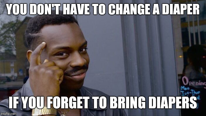 Keep the change | YOU DON'T HAVE TO CHANGE A DIAPER IF YOU FORGET TO BRING DIAPERS | image tagged in memes,roll safe think about it | made w/ Imgflip meme maker
