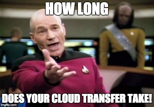 Picard Wtf Meme | HOW LONG DOES YOUR CLOUD TRANSFER TAKE! | image tagged in memes,picard wtf | made w/ Imgflip meme maker