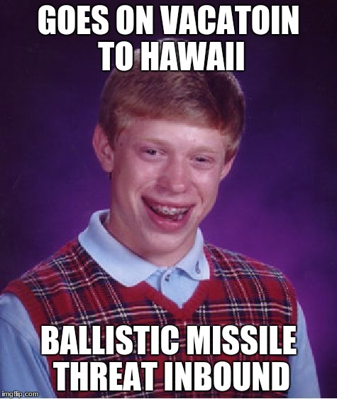 Coincidence I think not | GOES ON VACATOIN TO HAWAII BALLISTIC MISSILE THREAT INBOUND | image tagged in memes,bad luck brian,hawaii,missile | made w/ Imgflip meme maker