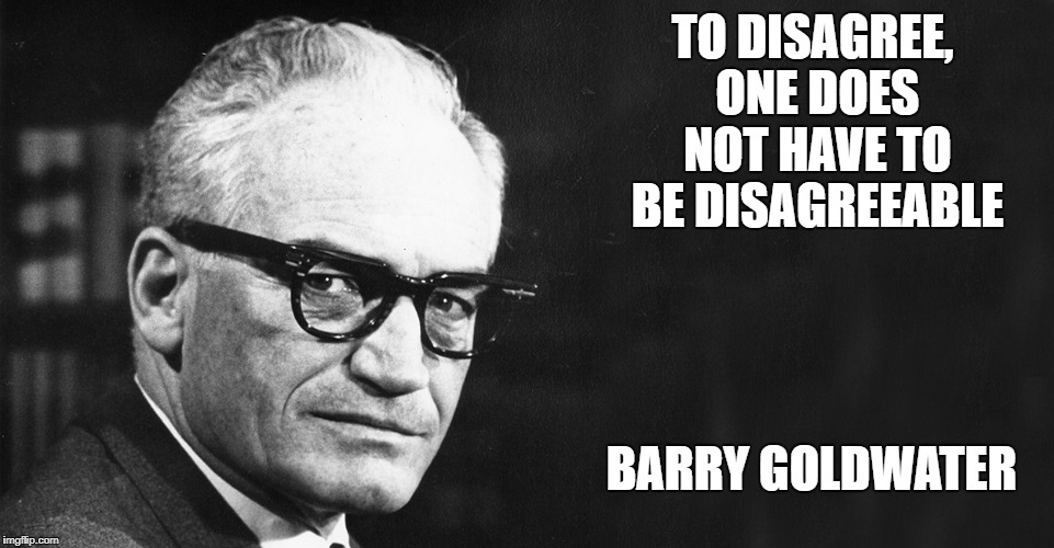 TO DISAGREE, ONE DOES NOT HAVE TO BE DISAGREEABLE BARRY GOLDWATER | image tagged in barry goldwater | made w/ Imgflip meme maker