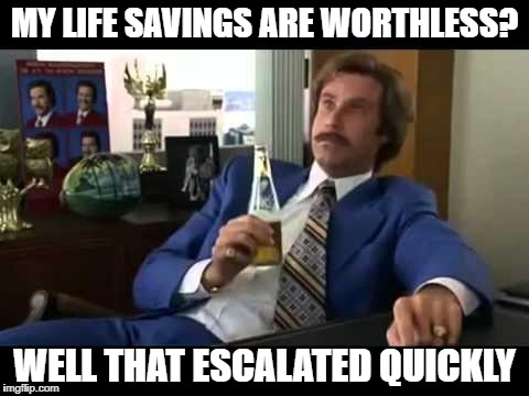 Well That Escalated Quickly Meme | MY LIFE SAVINGS ARE WORTHLESS? WELL THAT ESCALATED QUICKLY | image tagged in memes,well that escalated quickly | made w/ Imgflip meme maker