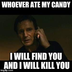 Liam Neeson Taken | WHOEVER ATE MY CANDY I WILL FIND YOU AND I WILL KILL YOU | image tagged in memes,liam neeson taken | made w/ Imgflip meme maker