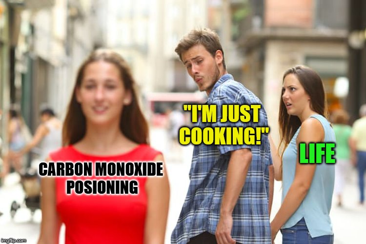"Distracted Boyfriend Meme | CARBON MONOXIDE POSIONING ""I'M JUST COOKING!"" LIFE 