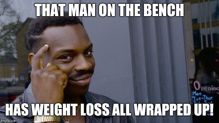 Roll Safe Think About It Meme | THAT MAN ON THE BENCH HAS WEIGHT LOSS ALL WRAPPED UP! | image tagged in memes,roll safe think about it | made w/ Imgflip meme maker