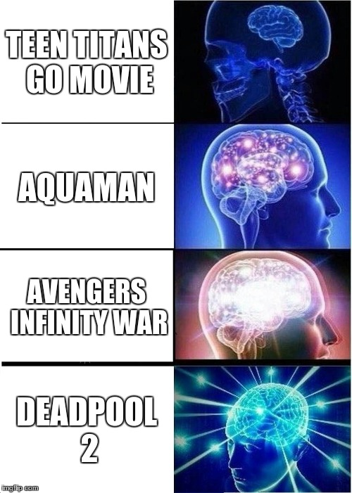2018 superhero movies... | TEEN TITANS GO MOVIE AQUAMAN AVENGERS INFINITY WAR DEADPOOL 2 | image tagged in memes,expanding brain,superheroes | made w/ Imgflip meme maker
