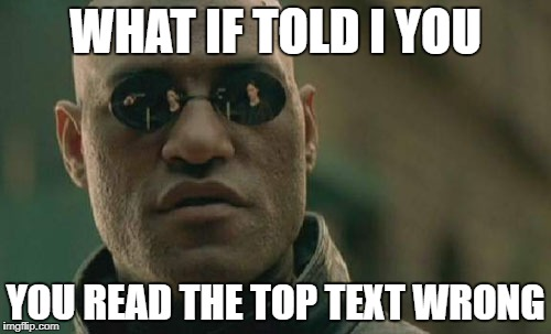Matrix Morpheus Meme | WHAT IF TOLD I YOU YOU READ THE TOP TEXT WRONG | image tagged in memes,matrix morpheus | made w/ Imgflip meme maker