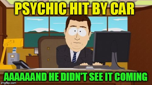 Aaaaand Its Gone Meme | PSYCHIC HIT BY CAR AAAAAAND HE DIDN'T SEE IT COMING | image tagged in memes,aaaaand its gone | made w/ Imgflip meme maker