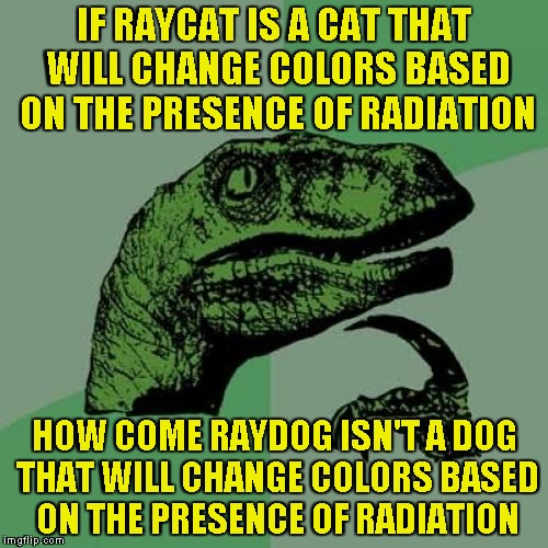Ummm,need some clarification here | IF RAYCAT IS A CAT THAT WILL CHANGE COLORS BASED ON THE PRESENCE OF RADIATION HOW COME RAYDOG ISN'T A DOG THAT WILL CHANGE COLORS BASED ON T | image tagged in memes,philosoraptor,raydog,raycat,powermetalhead,imgflip | made w/ Imgflip meme maker