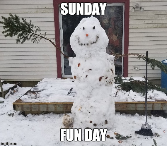 SUNDAY FUN DAY | image tagged in sunday funday,want to build a snow man | made w/ Imgflip meme maker