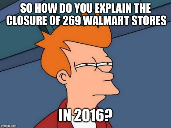 Futurama Fry Meme | SO HOW DO YOU EXPLAIN THE CLOSURE OF 269 WALMART STORES IN 2016? | image tagged in memes,futurama fry | made w/ Imgflip meme maker