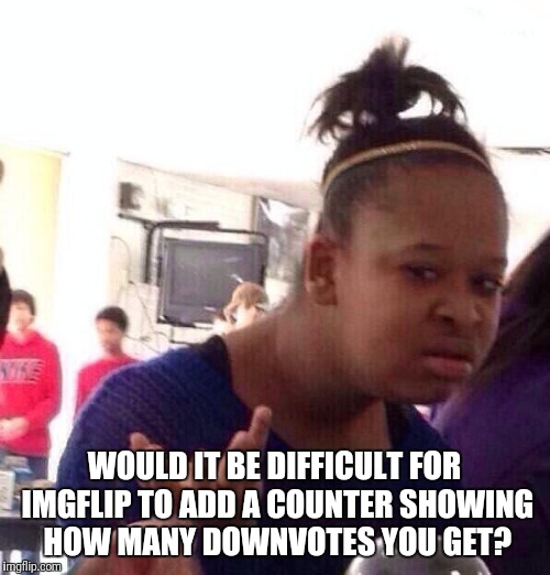 I'd Like to Know What Hits and What Misses | WOULD IT BE DIFFICULT FOR IMGFLIP TO ADD A COUNTER SHOWING HOW MANY DOWNVOTES YOU GET? | image tagged in memes,black girl wat,imgflip,downvote | made w/ Imgflip meme maker