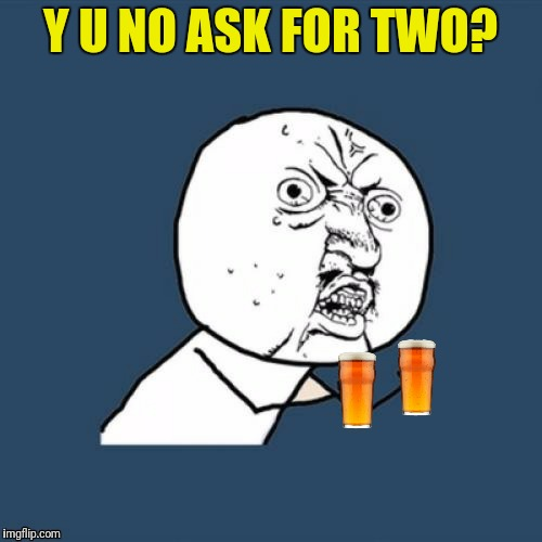 Y U NO ASK FOR TWO? | made w/ Imgflip meme maker