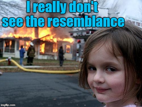 Disaster Girl Meme | I really don't see the resemblance | image tagged in memes,disaster girl | made w/ Imgflip meme maker