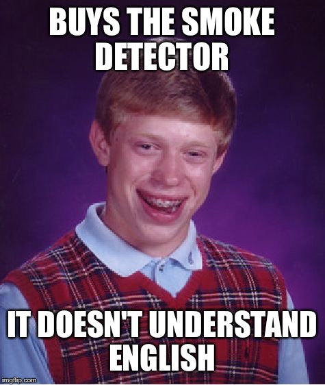 Bad Luck Brian Meme | BUYS THE SMOKE DETECTOR IT DOESN'T UNDERSTAND ENGLISH | image tagged in memes,bad luck brian | made w/ Imgflip meme maker
