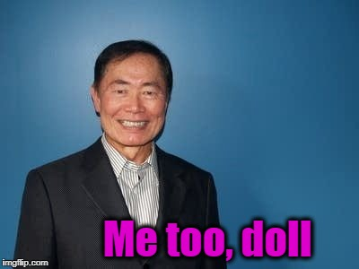 sulu | Me too, doll | image tagged in sulu | made w/ Imgflip meme maker