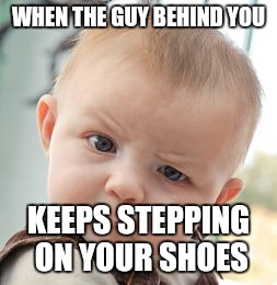 Skeptical Baby Meme | WHEN THE GUY BEHIND YOU KEEPS STEPPING ON YOUR SHOES | image tagged in memes,skeptical baby | made w/ Imgflip meme maker