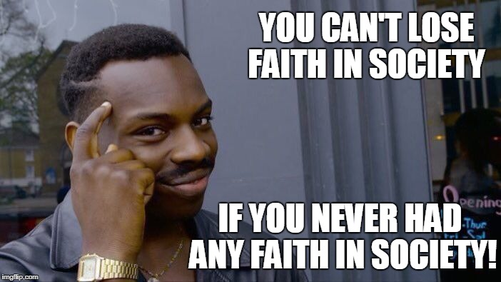 Roll Safe Think About It Meme | YOU CAN'T LOSE FAITH IN SOCIETY IF YOU NEVER HAD ANY FAITH IN SOCIETY! | image tagged in memes,roll safe think about it | made w/ Imgflip meme maker